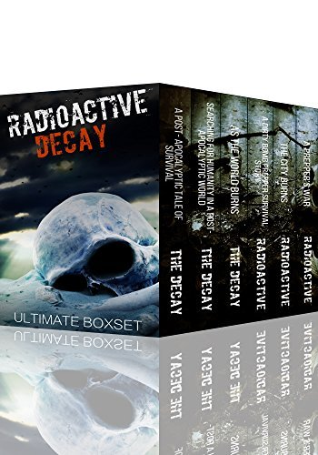 Radioactive and The Decay Dystopian Super Boxset- A Dirty Bomb and Nuclear Blast Prepper Tale of Survival