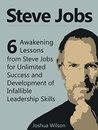 Steve Jobs: 6 Awakening Lessons from Steve Jobs for Unlimited Success and Development of Infallible Leadership Skills (Steve Jobs, Steve Jobs books, steve jobs biography)