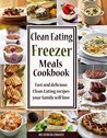 Clean Eating Freezer Meals Cookbook: Fast and Delicious Clean Eating Recipes Your Family Will Love! (Clean Eating Made Simple Book 6)