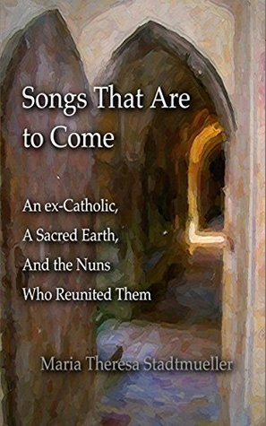 Songs That Are to Come: An Ex-Catholic, a Sacred Earth, and the Nuns Who Reunited Them