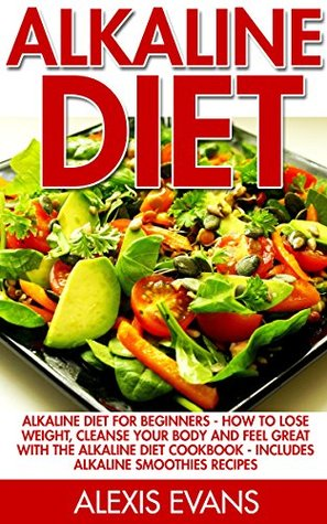 Alkaline Diet: Alkaline Diet For Beginners - How To Lose Weight, Cleanse Your Body And Feel Great With The Alkaline Diet Cookbook - Includes Alkaline Smoothies ... Alkaline Cookbook, Alkaline Diet Lifestyle)