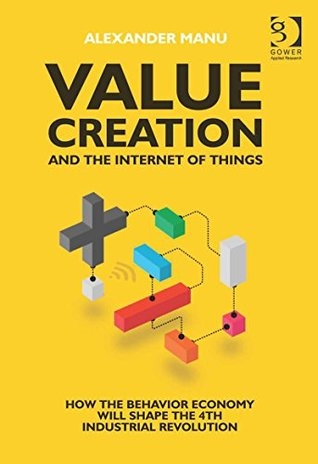 Value Creation and the Internet of Things: How the Behavior Economy will Shape the 4th Industrial Revolution