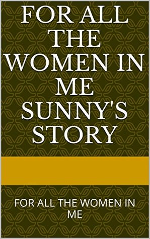 FOR ALL THE WOMEN IN ME SUNNY'S STORY: FOR ALL THE WOMEN IN ME (FOR ALL THE WOMAN IN ME SUNNY'S STORY Book 1)