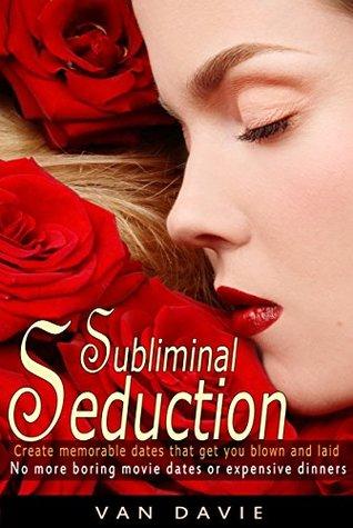 Subliminal Seduction: Create memorable dates that get you blown and laid