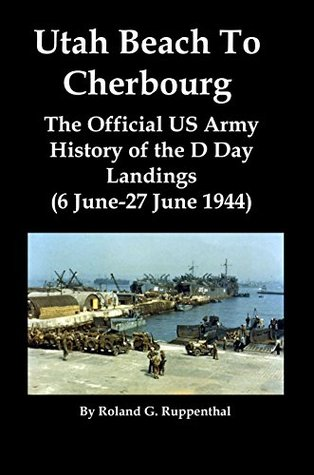 Utah Beach To Cherbourg [Illustrated]: The Official US Army History of the D Day Landings (6 June-27 June 1944)