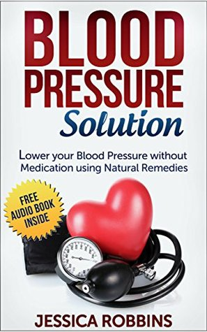 Blood Pressure: Blood Pressure Solution: How to lower your Blood Pressure without medication using Natural Remedies