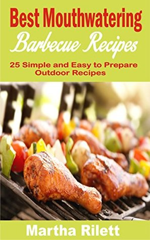 Best Mouthwatering Barbecue Recipes: 25 Simple and Easy to Prepare Outdoor Recipes
