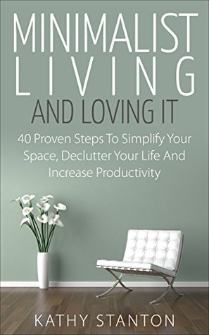 Minimalist Living And Loving It: 40 Proven Steps To Simplify Your Space, Declutter Your Life And Increase Productivity