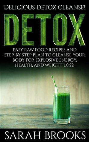 Detox: Delicious Detox Cleanse! - Easy Raw Food Recipes And Step-By-Step Plan To Cleanse Your Body For Explosive Energy, Health, And Weight Loss!