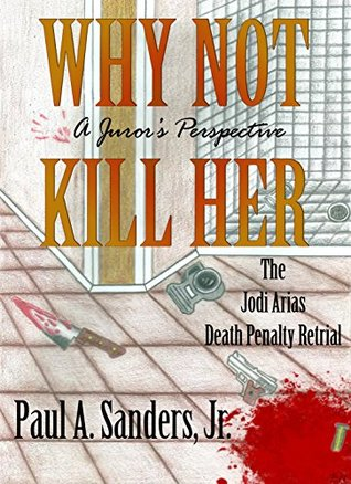 Why Not Kill Her: A Juror's Perspective: The Jodi Arias Death Penalty Retrial