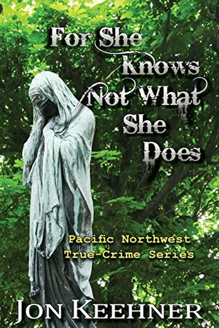 For She Knows Not What She Does (Pacific Northwest True-Crime Series Book 2)