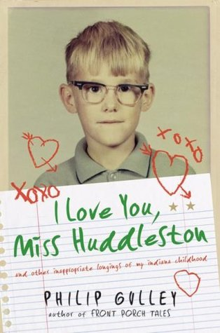 I Love You, Miss Huddleston, and Other Inappropriate Longings... by Philip Gulley