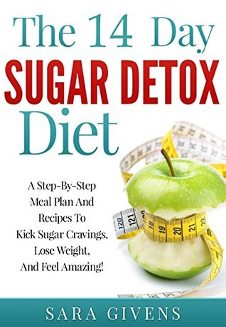 Sugar Detox: The 14-Day Sugar Detox Diet Includes Step-By-Step Meal