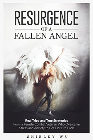 Resurgence of a Fallen Angel: Real Tried and True Strategies From a Female Combat Veteran Who Overcame Stress and Anxiety to Get Her Life Back