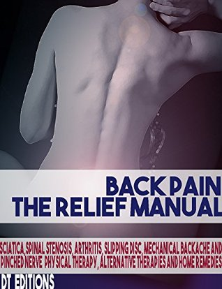BACK PAIN: THE RELIEF MANUAL: Sciatica, Spinal Stenosis, Arthritis, Slipping disc, Mechanical Backache and Pinched Nerve Physical Therapy, Alternative Therapies and Home Remedies
