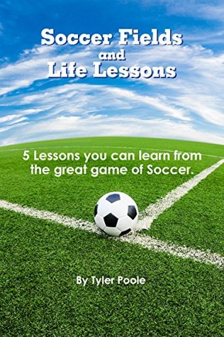 Soccer Fields and Life Lessons: 5 Lessons you can learn from the great game of Soccer. (Soccer, Life Lessons, Coaching, Teaching Book 1)