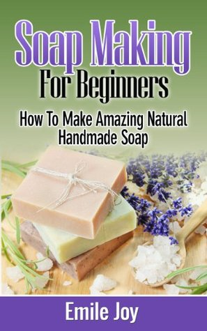 Soap Making: How To Make Amazing Natural Handmade Soap (With Recipes!) (Soap Making, How To Make Soap, Soap Making Book 1)