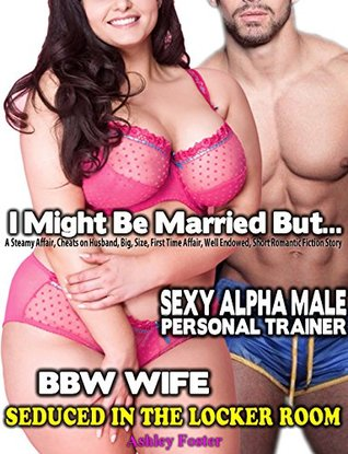 EROTICA: I MIGHT BE MARRIED BUT... BBW WIFE, SEXY ALPHA MALE PERSONAL TRAINER, SEDUCED IN THE LOCKER ROOM: A Steamy Affair, Cheats on Husband, Big, Size, ... Romantic (Mature Age of Seduction Book 1)