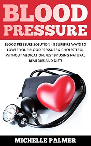 Blood Pressure: Blood Pressure Solution - 8 Sure-fire Ways to Lower Your Blood Pressure & Cholesterol Without Medication, Just By Using Natural Remedies ... Pressure, Natural Remedies, Hypertension)