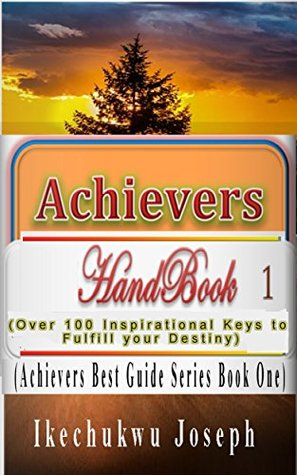 Achievers Handbook 1: (Over 100 Inspirational Keys to fulfill your Destiny) (Achievers Best Guide Series)