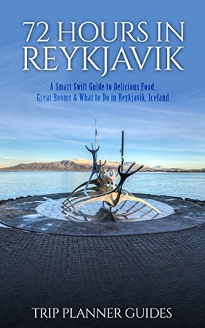 Reykjavik: 72 Hours in Reykjavik A smart swift guide to delicious food, great rooms & what to do in Reykjavik, Iceland. (Trip Planner Guides Book 3)