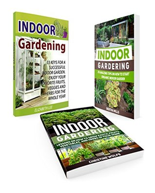 Indoor Gardening Box Set: 33 Keys For A Successful Indoor Garden. 35 Amazing Tips and Lessons on How to Grow Exotic Fruits, Vegetables, and Herbs in Your ... books, Indoor Gardening essentials)