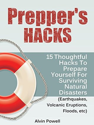 Prepper's Hacks: 15 Thoughtful Hacks To Prepare Yourself For Surviving Natural Disasters (Earthquakes, Volcanic Eruptions, Floods, etc) (Preppers Hacks, Preppers Hacks books, preppers survival)