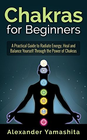 Chakras for Beginners: A Practical Guide to Radiate Energy, to Heal and Balance Yourself Through the Power of Chakras