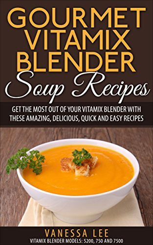 Gourmet Vitamix Blender Soup Recipes: Get The Most Out Of Your Vitamix Blender With These Amazing, Delicious, Quick and Easy Recipes (VITAMIX RECIPE COOKBOOK, 90+ PAGES, VITAMIX RECIPE BOOK)