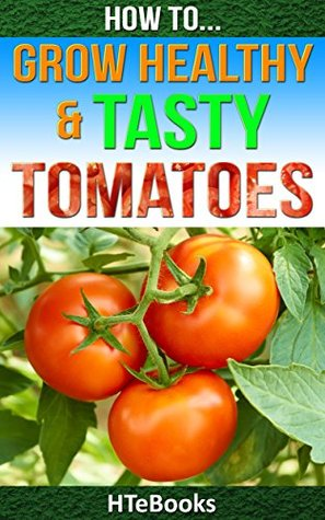 How To Grow Healthy & Tasty Tomatoes (How To eBooks Book 46)
