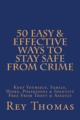 50 Easy & Effective Ways To Stay Safe From Crime: Keep Yourself, Family, Home, Possessions, & Identity Free From Theft & Assault