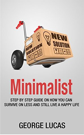 Minimalist: Step by Step guide on how you can survive on less and still live a happy life