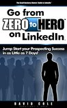 Go From Zero to Hero on LinkedIn: Jump Start your Prospecting Success in as Little as 7 Days