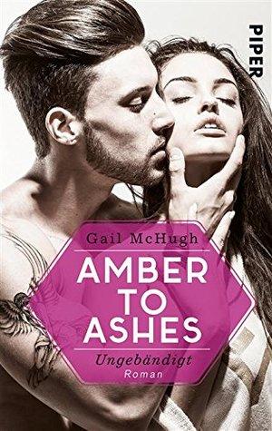 Amber to ashes - ungebändigt by Gail Mchugh