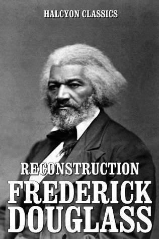 Reconstruction and Other Works by Frederick Douglass (Unexpurgated Edition)