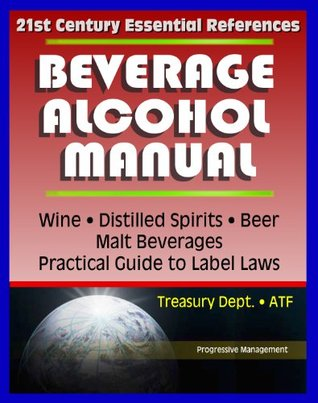 21st Century Essential References: Beverage Alcohol Manual (BAM) for Wine, Distilled Spirits, Malt Beverages, Beer, Practical Guide to Label Regulations, Ingredients, Treasury Department ATF
