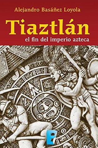 TIAZTLÁN EL FINAL DEL IMPERIO AZTECA