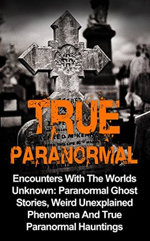 True Paranormal: Encounters With The World's Unknown: Paranormal True Ghost Stories, Weird Unexplained Phenomena And True Paranormal Hauntings (True Paranormal ... True Ghost Stories And Hauntings)