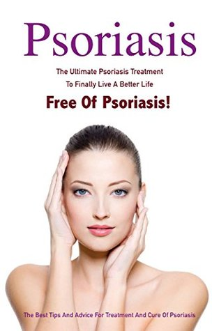 Psoriasis: The Ultimate Psoriasis Treatment To Finally Live A Better Life Free Of Psoriasis – The Best Tips And Advice For Treatment And Cure Of Psoriasis ... Free For Life, Psoriasis Free Book 1)