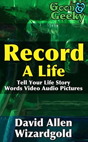 Good and Geeky Record a Life: Tell Your Life Story - Words, Video, Audio, Pictures