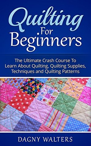 Quilting for Beginners: The Ultimate Crash Course To Learn About Quilting, Quilting Supplies, Techniques and Quilting Patterns