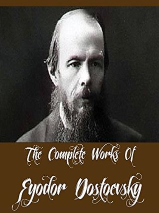 The Complete Works Of Fyodor Dostoevsky (9 Complete Works Of Fyodor Dostoevsky Including Crime and Punishment, Notes from the Underground, The Brothers Karamazov, The Possessed, The Idiot, And More)