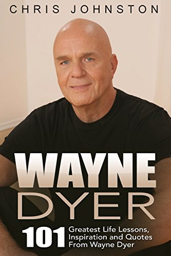 Wayne Dyer: 101 Greatest Life Lessons, Inspiration and Quotes From Wayne Dyer (Wishes Fulfilled, Ask and It Is Given, I Can See Clearly Now)