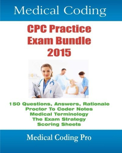 Medical Coding Cpc Practice Exam Bundle 2015: 150 Cpc Practice Exam Questions, Answers, Full Rationale, Medical Terminology, Common Anatomy, the Exam Strategy, Proctor to Coder Notes, and Scoring Sheets