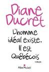 L'homme idéal existe. Il est Québécois by Diane Ducret