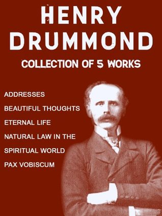 Henry Drummond: Collection of 5 Works: Addresses, Beautiful Thoughts, Eternal Life, Natural Law In The Spiritual World, Pax Vobiscum