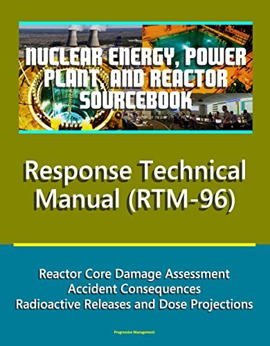 Nuclear Energy, Power Plant, and Reactor Sourcebook: NRC Response Technical Manual (RTM-96) - Reactor Core Damage Assessment, Accident Consequences, Radioactive Releases and Dose Projections
