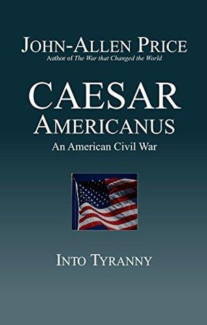 Caesar Americanus: An American Civil War - Into Tyranny