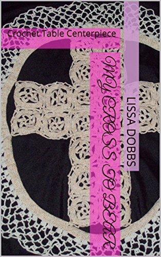 My Cross to Bear: Crochet Table Centerpiece (Crochet for Home and Heart #7)