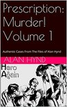 Prescription: Murder! Volume 1: Authentic Cases From The Files of Alan Hynd